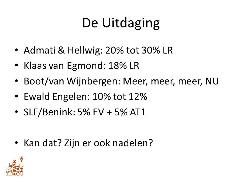 De Uitdaging • Admati & Hellwig: 20% tot 30% LR • Klaas van Egmond: 18% LR • Boot/van Wijnbergen: Meer, meer, meer, NU • Ewald Engelen: 10% tot 12% • SLF/Benink: 5% EV + 5% AT1 • Kan dat.