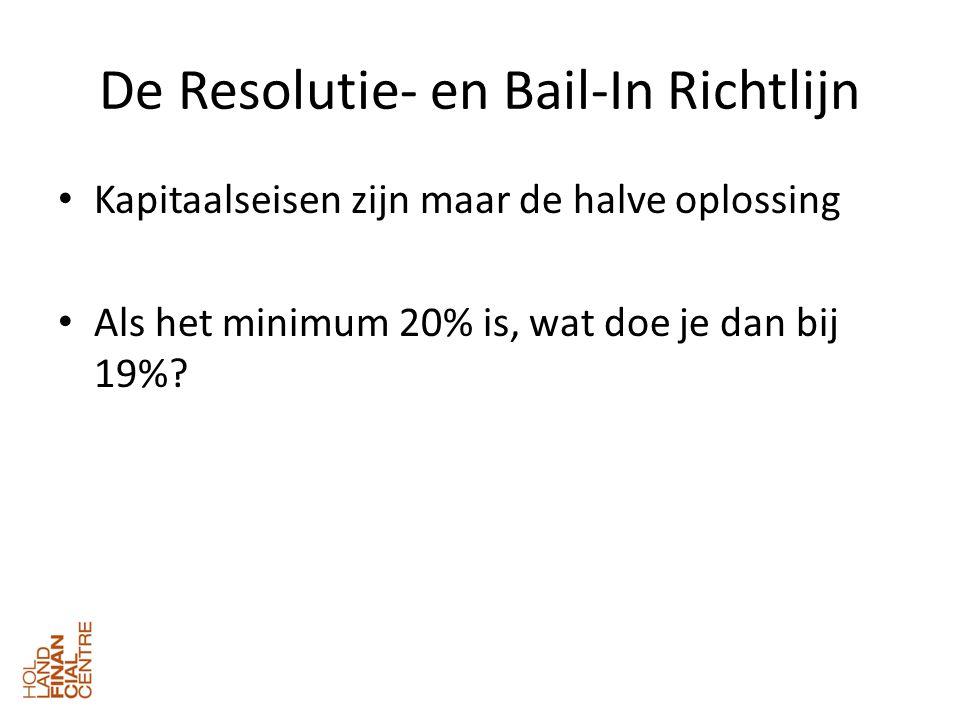 De Resolutie- en Bail-In Richtlijn • Kapitaalseisen zijn maar de halve oplossing • Als het minimum 20% is, wat doe je dan bij 19%