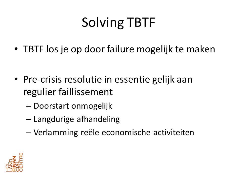 Solving TBTF • TBTF los je op door failure mogelijk te maken • Pre-crisis resolutie in essentie gelijk aan regulier faillissement – Doorstart onmogelijk – Langdurige afhandeling – Verlamming reële economische activiteiten