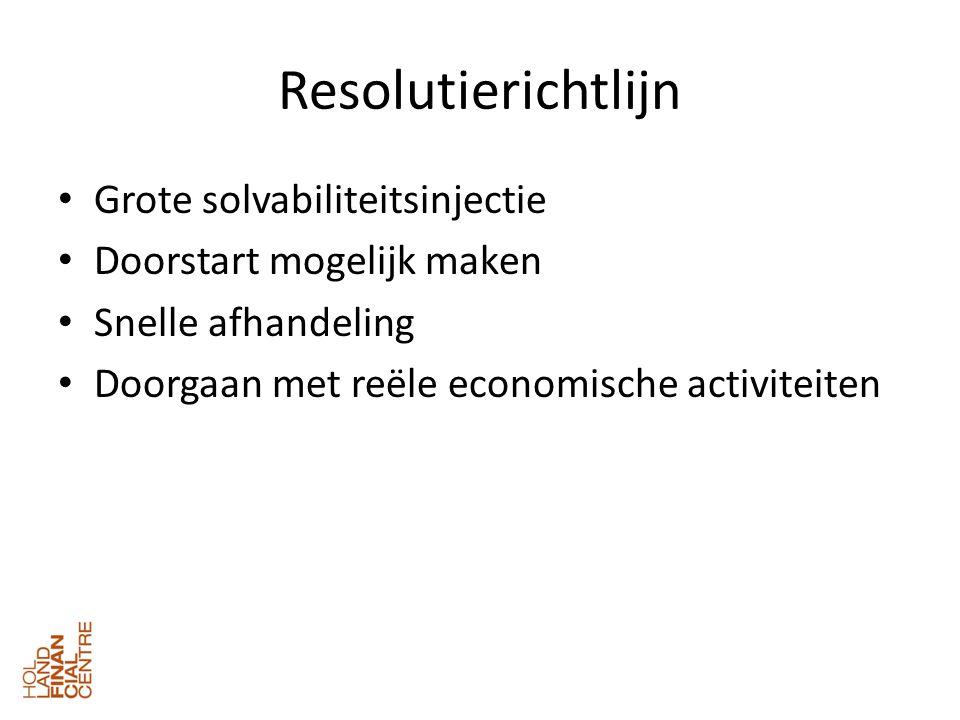 Resolutierichtlijn • Grote solvabiliteitsinjectie • Doorstart mogelijk maken • Snelle afhandeling • Doorgaan met reële economische activiteiten