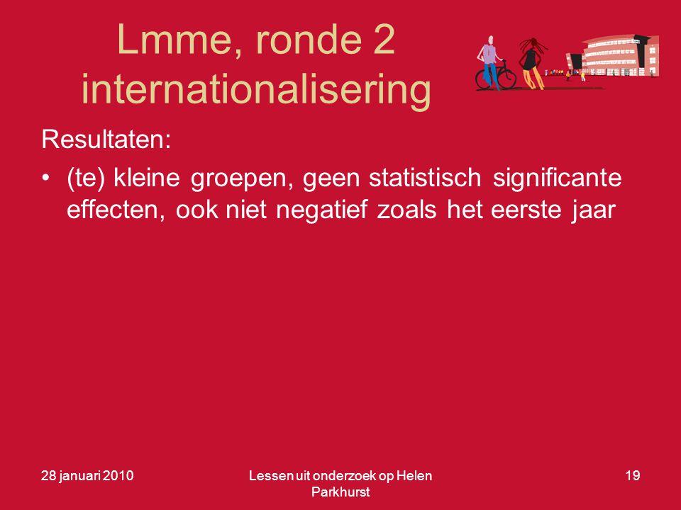 Lmme, ronde 2 internationalisering 28 januari 2010Lessen uit onderzoek op Helen Parkhurst 19 Resultaten: •(te) kleine groepen, geen statistisch significante effecten, ook niet negatief zoals het eerste jaar
