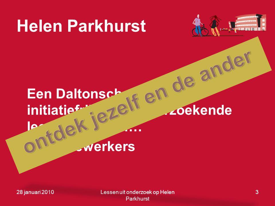 Helen Parkhurst Een Daltonschool voor initiatiefrijke en onderzoekende leerlingen …… en medewerkers 28 januari 20103Lessen uit onderzoek op Helen Park