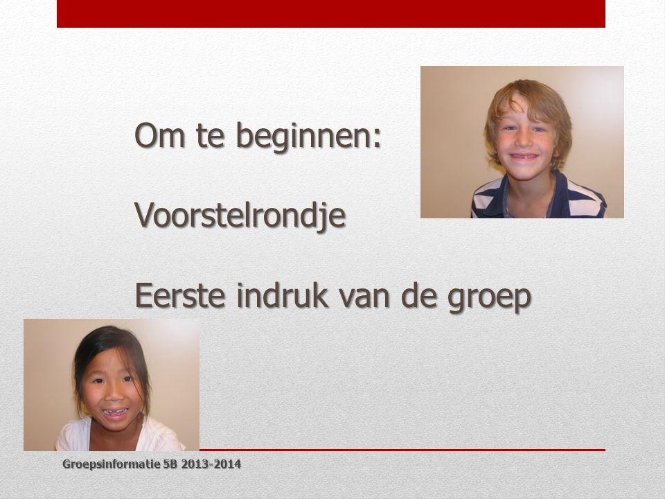 Groepsinformatie 5B 2013-2014 Om te beginnen: Voorstelrondje Eerste indruk van de groep
