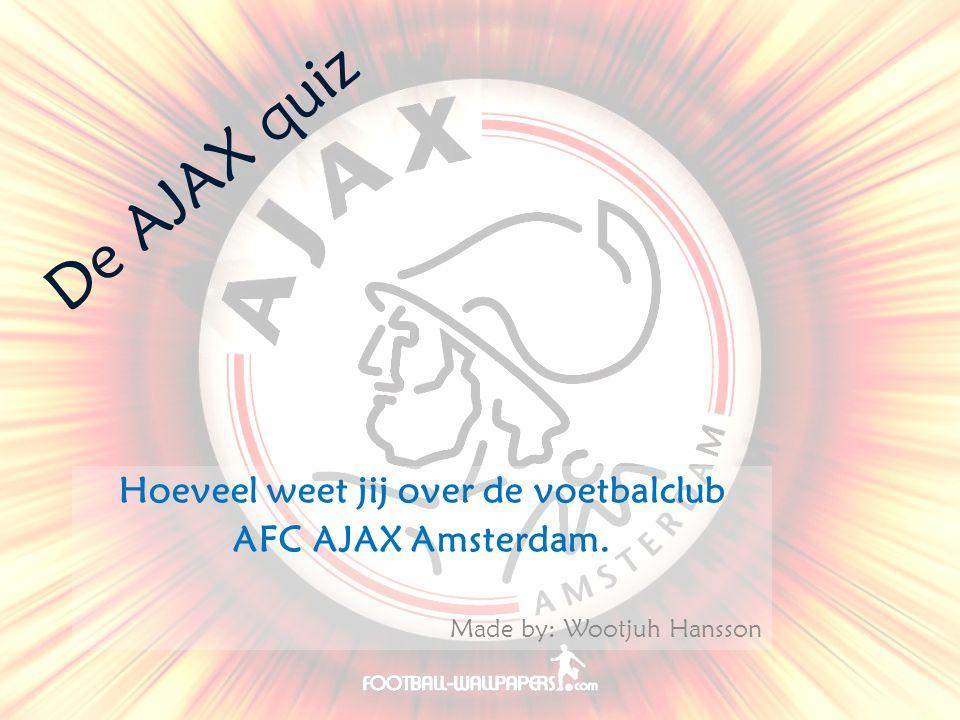 De AJAX quiz Hoeveel weet jij over de voetbalclub AFC AJAX Amsterdam. Made by: Wootjuh Hansson
