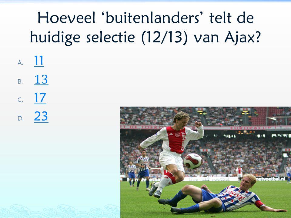 Hoeveel 'buitenlanders' telt de huidige selectie (12/13) van Ajax? A. 11 11 B. 13 13 C. 17 17 D. 23 23