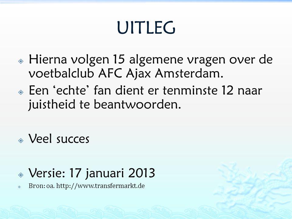 UITLEG  Hierna volgen 15 algemene vragen over de voetbalclub AFC Ajax Amsterdam.  Een 'echte' fan dient er tenminste 12 naar juistheid te beantwoord