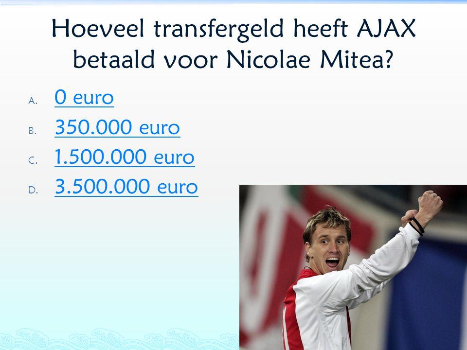 Hoeveel transfergeld heeft AJAX betaald voor Nicolae Mitea? A. 0 euro 0 euro B. 350.000 euro 350.000 euro C. 1.500.000 euro 1.500.000 euro D. 3.500.00