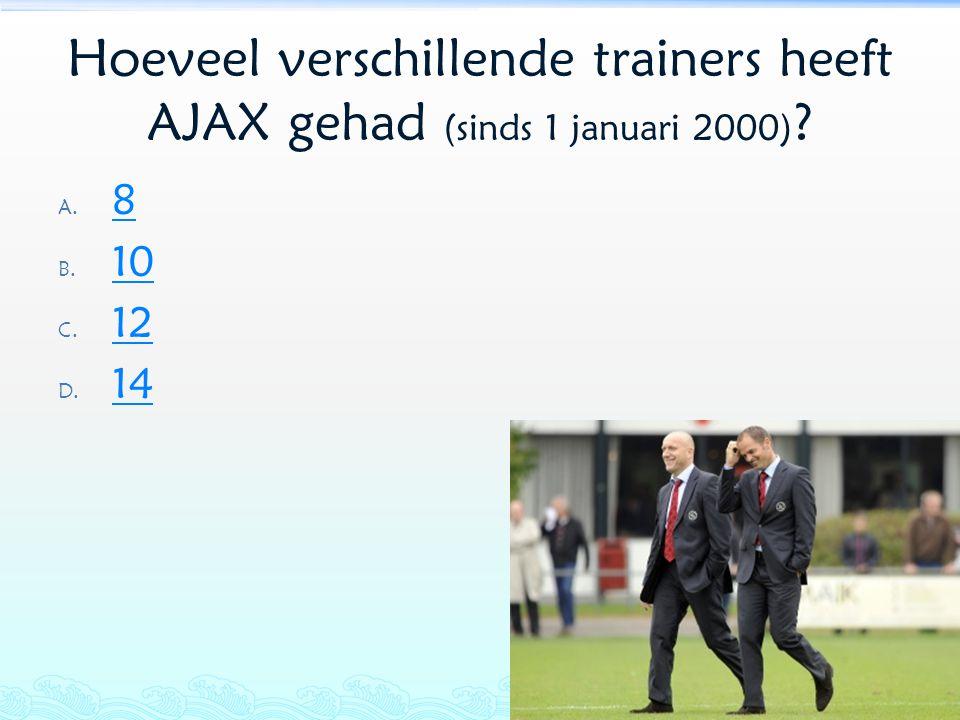 Hoeveel verschillende trainers heeft AJAX gehad (sinds 1 januari 2000) ? A. 8 8 B. 10 10 C. 12 12 D. 14 14