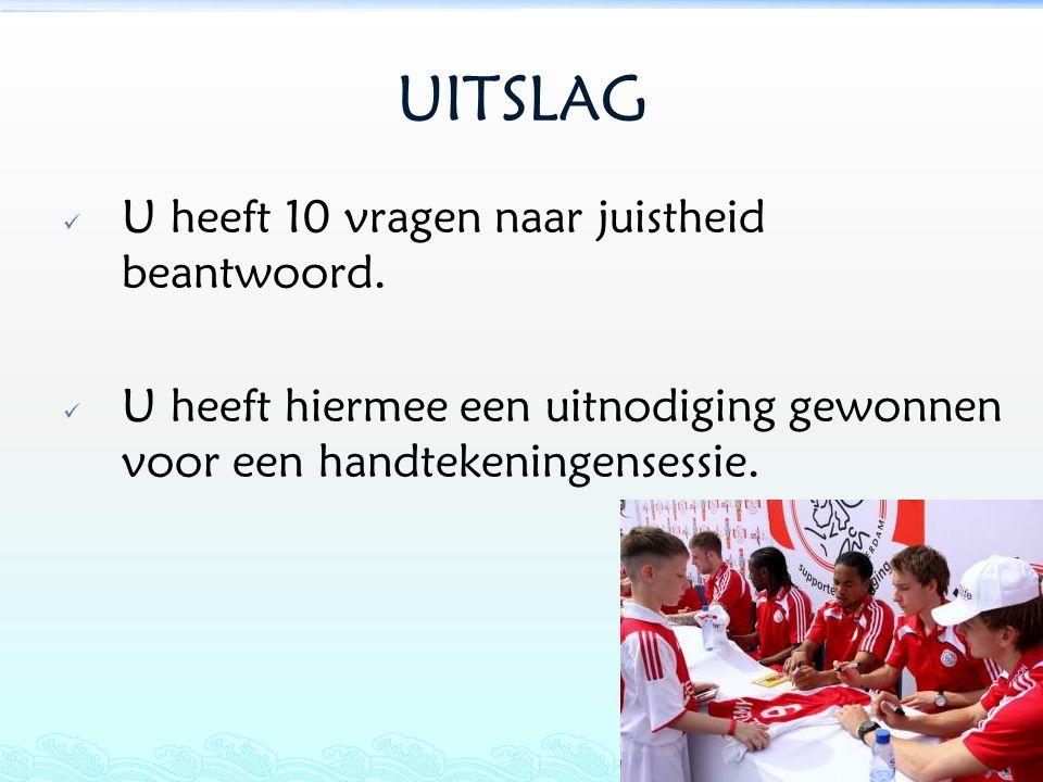 UITSLAG  U heeft 10 vragen naar juistheid beantwoord.  U heeft hiermee een uitnodiging gewonnen voor een handtekeningensessie.