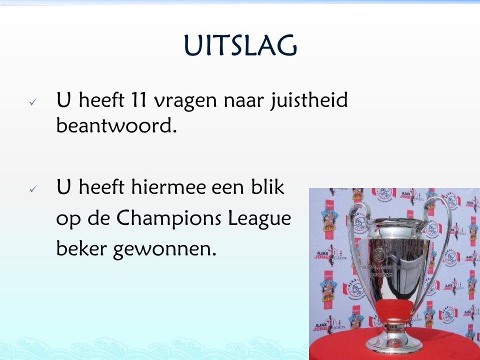 UITSLAG  U heeft 11 vragen naar juistheid beantwoord.  U heeft hiermee een blik op de Champions League beker gewonnen.