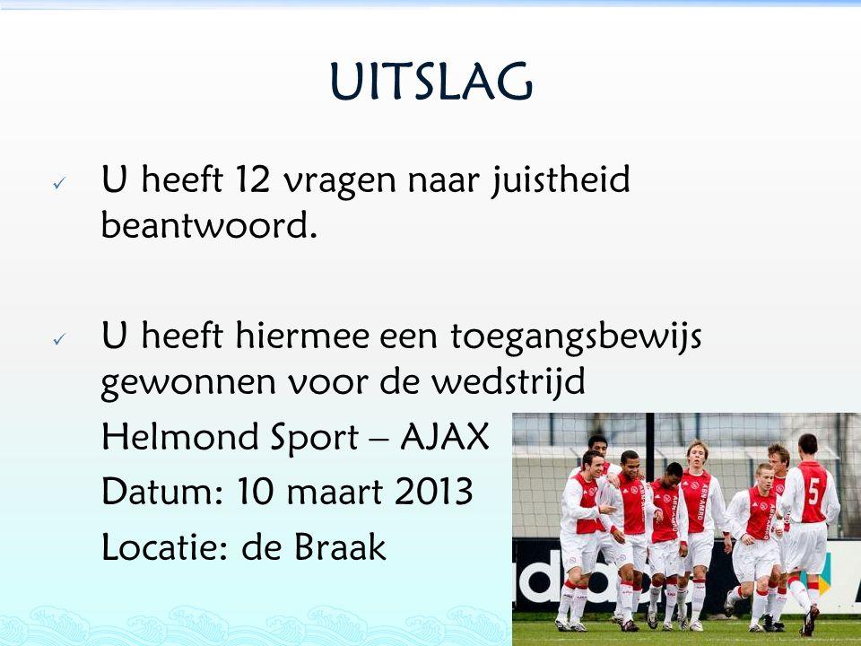 UITSLAG  U heeft 12 vragen naar juistheid beantwoord.  U heeft hiermee een toegangsbewijs gewonnen voor de wedstrijd Helmond Sport – AJAX Datum: 10