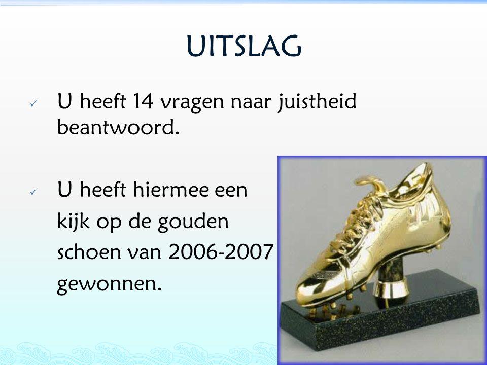 UITSLAG  U heeft 14 vragen naar juistheid beantwoord.  U heeft hiermee een kijk op de gouden schoen van 2006-2007 gewonnen.