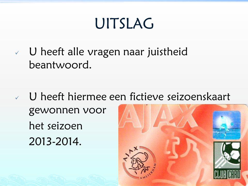 UITSLAG  U heeft alle vragen naar juistheid beantwoord.  U heeft hiermee een fictieve seizoenskaart gewonnen voor het seizoen 2013-2014.