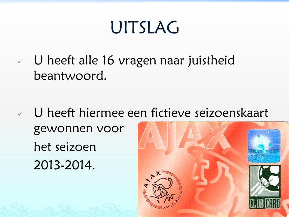 UITSLAG  U heeft alle 16 vragen naar juistheid beantwoord.  U heeft hiermee een fictieve seizoenskaart gewonnen voor het seizoen 2013-2014.