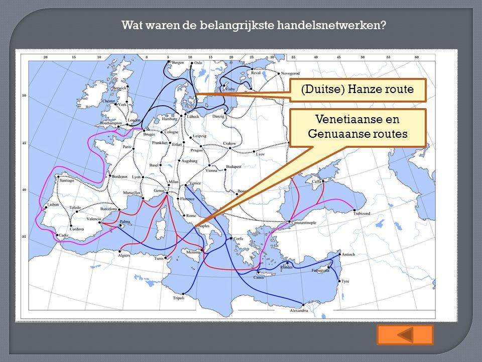 Wat waren de belangrijkste handelsnetwerken? (Duitse) Hanze route Venetiaanse en Genuaanse routes