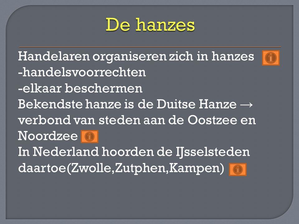 Handelaren organiseren zich in hanzes -handelsvoorrechten -elkaar beschermen Bekendste hanze is de Duitse Hanze → verbond van steden aan de Oostzee en