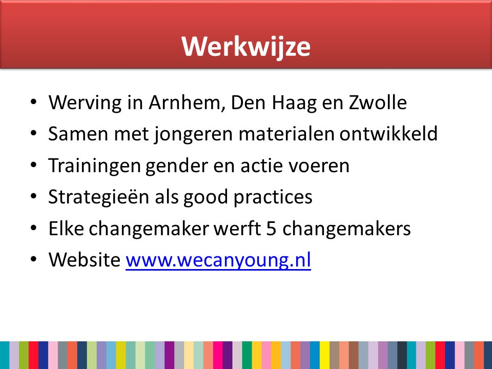 Werkwijze • Werving in Arnhem, Den Haag en Zwolle • Samen met jongeren materialen ontwikkeld • Trainingen gender en actie voeren • Strategieën als good practices • Elke changemaker werft 5 changemakers • Website www.wecanyoung.nlwww.wecanyoung.nl