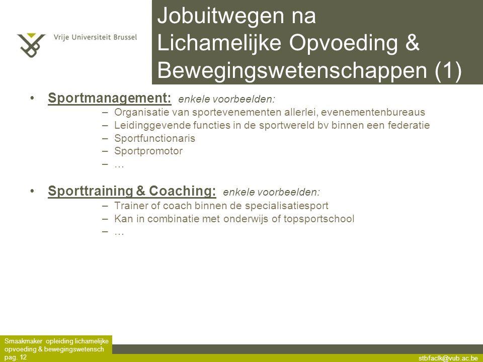 stbfaclk@vub.ac.be Smaakmaker opleiding lichamelijke opvoeding & bewegingswetensch pag. 12 Jobuitwegen na Lichamelijke Opvoeding & Bewegingswetenschap