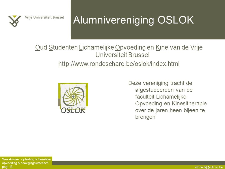stbfaclk@vub.ac.be Smaakmaker opleiding lichamelijke opvoeding & bewegingswetensch pag. 15 Alumnivereniging OSLOK Deze vereniging tracht de afgestudee