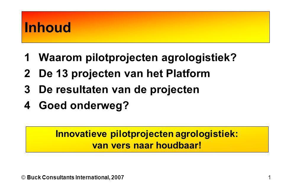 1© Buck Consultants International, 2007 1Waarom pilotprojecten agrologistiek? 2De 13 projecten van het Platform 3De resultaten van de projecten 4Goed