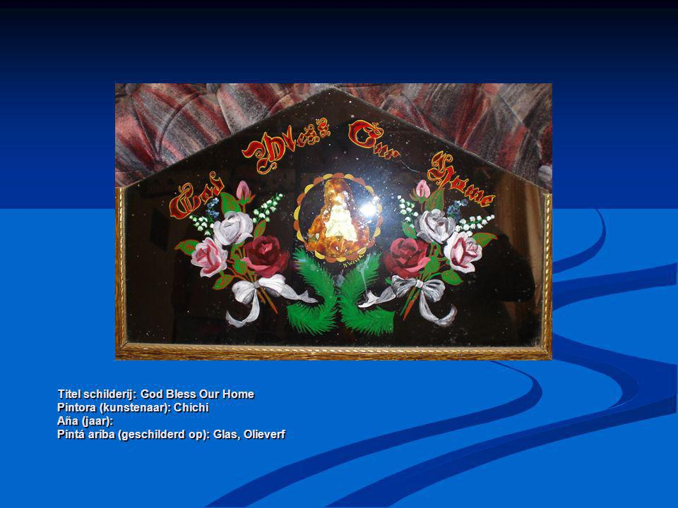 Titel schilderij: God Bless Our Home Pintora (kunstenaar): Chichi Aña (jaar): Pintá ariba (geschilderd op): Glas, Olieverf