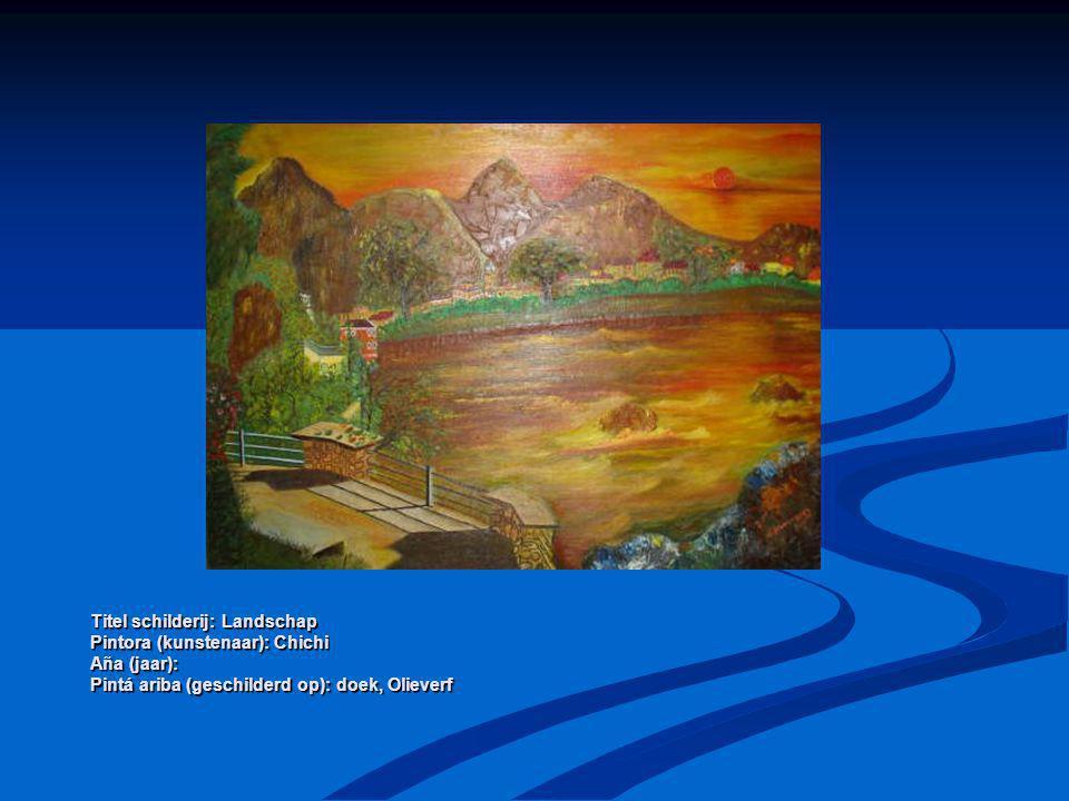 Titel schilderij: Landschap Pintora (kunstenaar): Chichi Aña (jaar): Pintá ariba (geschilderd op): doek, Olieverf