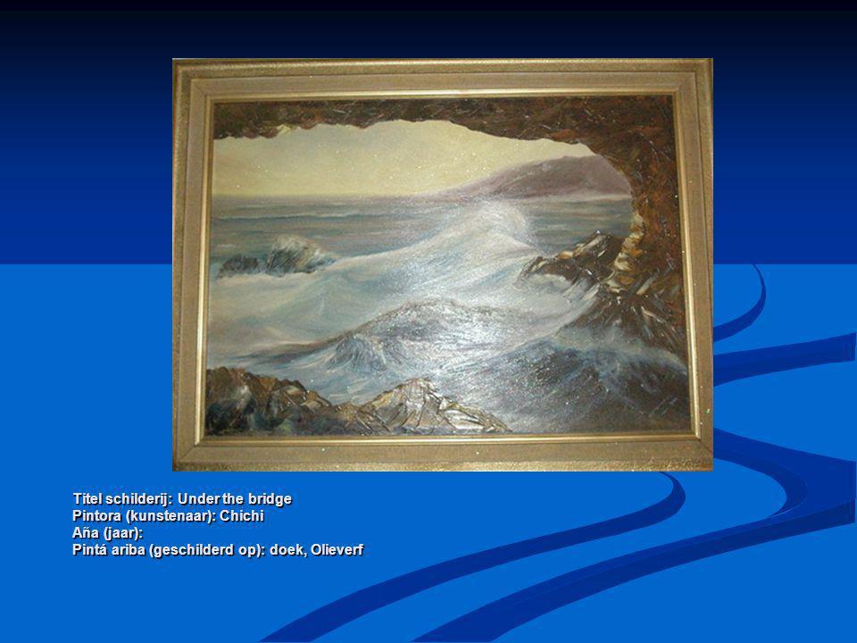Titel schilderij: Under the bridge Pintora (kunstenaar): Chichi Aña (jaar): Pintá ariba (geschilderd op): doek, Olieverf