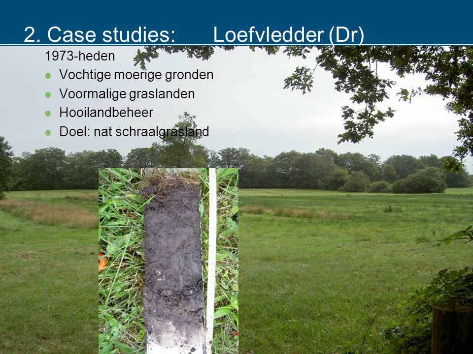 2. Case studies:Loefvledder (Dr) 1973-heden  Vochtige moerige gronden  Voormalige graslanden  Hooilandbeheer  Doel: nat schraalgrasland