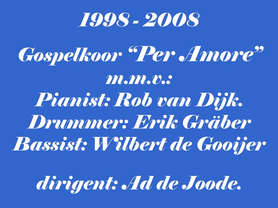 """Gospelkoor """"Per Amore"""" m.m.v.: Pianist: Rob van Dijk. Drummer: Erik Gräber Bassist: Wilbert de Gooijer dirigent: Ad de Joode. 1998 - 2008"""