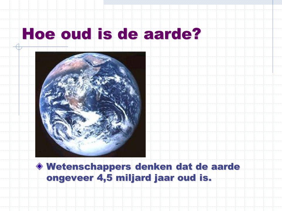 Hoe oud is de aarde? Wetenschappers denken dat de aarde ongeveer 4,5 miljard jaar oud is.