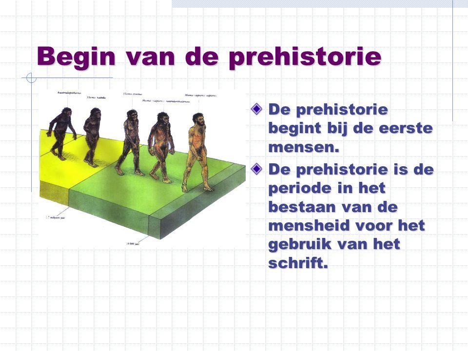 Begin van de prehistorie De prehistorie begint bij de eerste mensen. De prehistorie is de periode in het bestaan van de mensheid voor het gebruik van