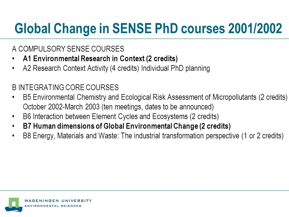 Other SENSE PhD courses 2001/2002 S OTHER SENSE COURSES •S01 Basic Statistics and Advanced Statistics (2 credits) •S02 Uncertainty Analysis (2 credits) •S10 Analytical Chemistry of Environmental Micropollutants (2 credits) •S11 QSARs for Environmental Contaminants (1 credit) •S12 Euro Summerschool: Use of the Biological Sulphur Cycle for Environmental Protection •S20 Applied Soil Ecology: from rhizosphere to landscape level (PE&RC) (1 credit) •S21 Community Ecotoxicology (1 credit) •S22 Dynamic Energy Budgets (4 credits) •S24 Theoretical Ecology / FE + SENSE (2-4 credits) •S25 Ecotoxicology ( 2 credits) •S26 Postgraduate Course on Soil and Plant Analysis and Data Handling •S30 International Course on Anaerobic Treatment of Industrial Wastewater •S31 Introduction to Environmental and Resource Economics for Non-Economists (2 credits) •S32 Environmental Policy Analysis: selected concepts, theories and methodologies (2 credits) •S33 Environmental Policy and Management (3 credits) •S34 Social Theory and the Environment.