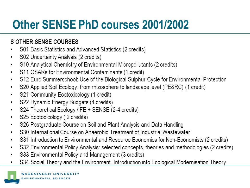 Other SENSE PhD courses 2001/2002 S OTHER SENSE COURSES •S01 Basic Statistics and Advanced Statistics (2 credits) •S02 Uncertainty Analysis (2 credits