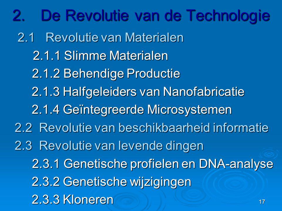 17 2.De Revolutie van de Technologie 2.1 Revolutie van Materialen 2.1 Revolutie van Materialen 2.1.1 Slimme Materialen 2.1.1 Slimme Materialen 2.1.2 Behendige Productie 2.1.2 Behendige Productie 2.1.3 Halfgeleiders van Nanofabricatie 2.1.3 Halfgeleiders van Nanofabricatie 2.1.4 Geïntegreerde Microsystemen 2.1.4 Geïntegreerde Microsystemen 2.2 Revolutie van beschikbaarheid informatie 2.3 Revolutie van levende dingen 2.3.1 Genetische profielen en DNA-analyse 2.3.1 Genetische profielen en DNA-analyse 2.3.2 Genetische wijzigingen 2.3.2 Genetische wijzigingen 2.3.3 Kloneren 2.3.3 Kloneren