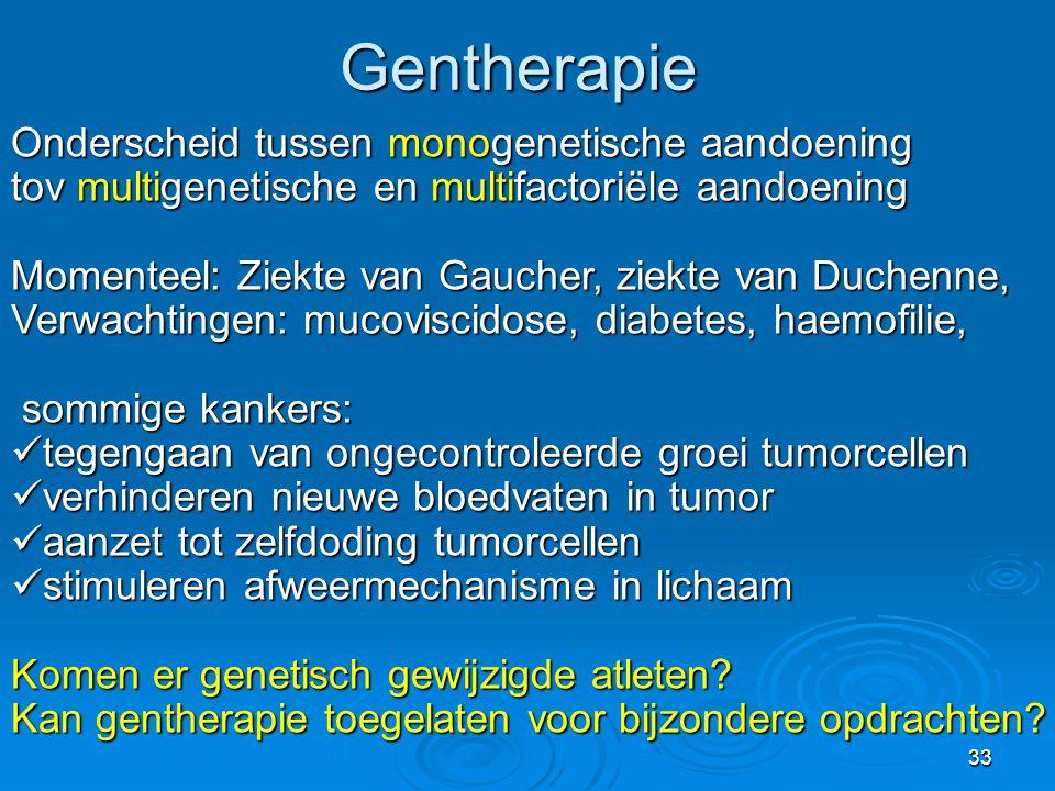 33Gentherapie Onderscheid tussen monogenetische aandoening tov multigenetische en multifactoriële aandoening Momenteel: Ziekte van Gaucher, ziekte van Duchenne, Verwachtingen: mucoviscidose, diabetes, haemofilie, sommige kankers: sommige kankers:  tegengaan van ongecontroleerde groei tumorcellen  verhinderen nieuwe bloedvaten in tumor  aanzet tot zelfdoding tumorcellen  stimuleren afweermechanisme in lichaam Komen er genetisch gewijzigde atleten.