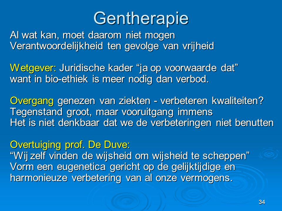 34Gentherapie Al wat kan, moet daarom niet mogen Verantwoordelijkheid ten gevolge van vrijheid Wetgever: Juridische kader ja op voorwaarde dat want in bio-ethiek is meer nodig dan verbod.