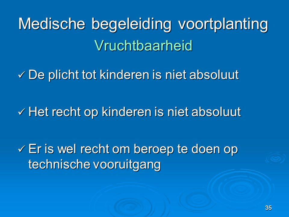 35 Medische begeleiding voortplanting Vruchtbaarheid  De plicht tot kinderen is niet absoluut  Het recht op kinderen is niet absoluut  Er is wel recht om beroep te doen op technische vooruitgang