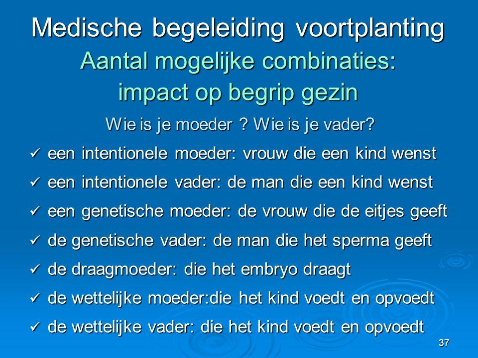 37 Medische begeleiding voortplanting Aantal mogelijke combinaties: impact op begrip gezin Wie is je moeder .
