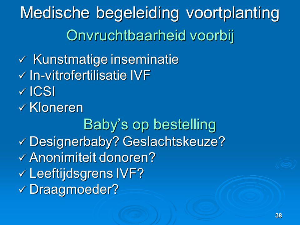 38 Medische begeleiding voortplanting Onvruchtbaarheid voorbij  Kunstmatige inseminatie  In-vitrofertilisatie IVF  ICSI  Kloneren Baby's op bestelling  Designerbaby.