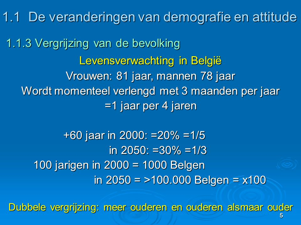 5 1.1De veranderingen van demografie en attitude 1.1.3 Vergrijzing van de bevolking 1.1De veranderingen van demografie en attitude 1.1.3 Vergrijzing van de bevolking Levensverwachting in België Vrouwen: 81 jaar, mannen 78 jaar Wordt momenteel verlengd met 3 maanden per jaar =1 jaar per 4 jaren +60 jaar in 2000: =20% =1/5 in 2050: =30% =1/3 in 2050: =30% =1/3 100 jarigen in 2000 = 1000 Belgen in 2050 = >100.000 Belgen = x100 in 2050 = >100.000 Belgen = x100 Dubbele vergrijzing: meer ouderen en ouderen alsmaar ouder