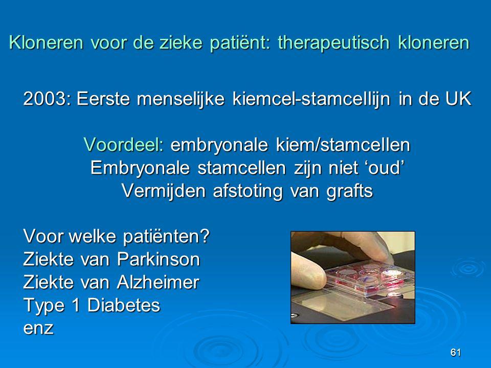 61 2003: Eerste menselijke kiemcel-stamcellijn in de UK Voordeel: embryonale kiem/stamcellen Embryonale stamcellen zijn niet 'oud' Vermijden afstoting van grafts Voor welke patiënten.