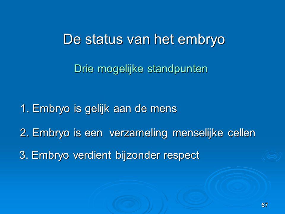 67 De status van het embryo Drie mogelijke standpunten 1.