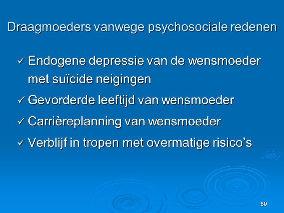 80 Draagmoeders vanwege psychosociale redenen  Endogene depressie van de wensmoeder met suïcide neigingen  Gevorderde leeftijd van wensmoeder  Carrièreplanning van wensmoeder  Verblijf in tropen met overmatige risico's