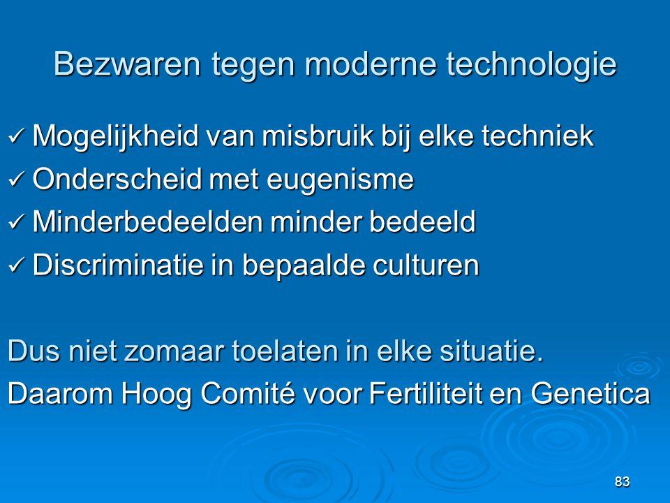 83 Bezwaren tegen moderne technologie  Mogelijkheid van misbruik bij elke techniek  Onderscheid met eugenisme  Minderbedeelden minder bedeeld  Discriminatie in bepaalde culturen Dus niet zomaar toelaten in elke situatie.
