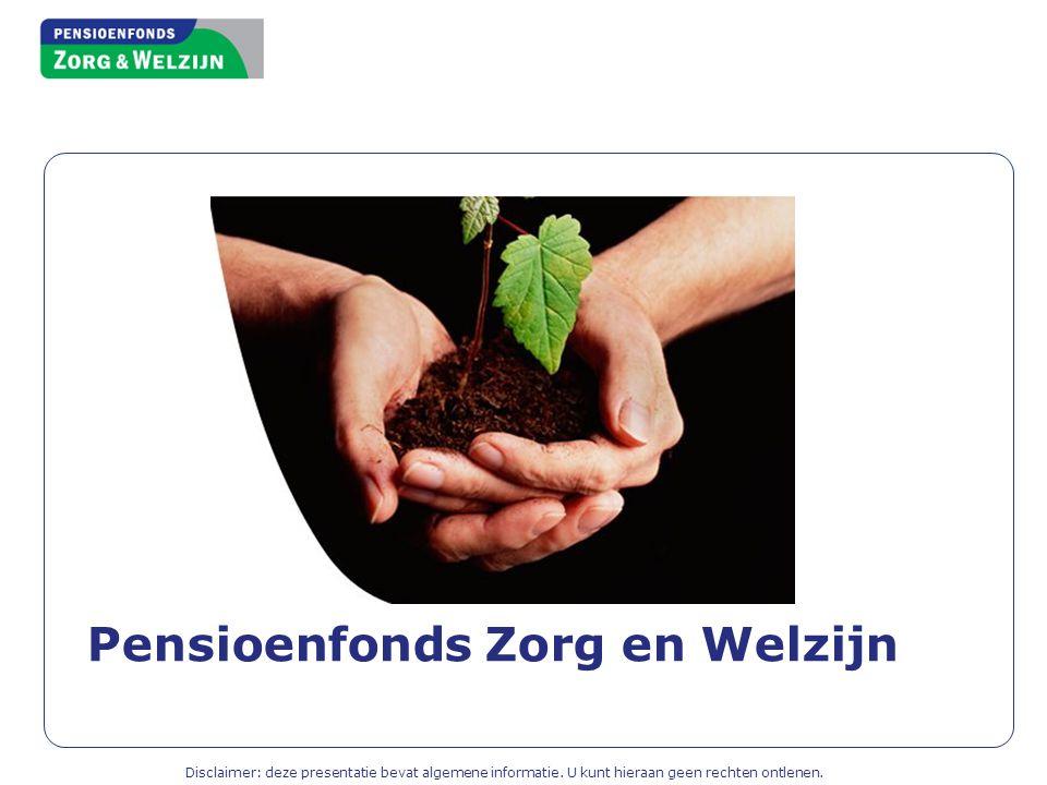 Pensioenfonds Zorg en Welzijn Disclaimer: deze presentatie bevat algemene informatie. U kunt hieraan geen rechten ontlenen.