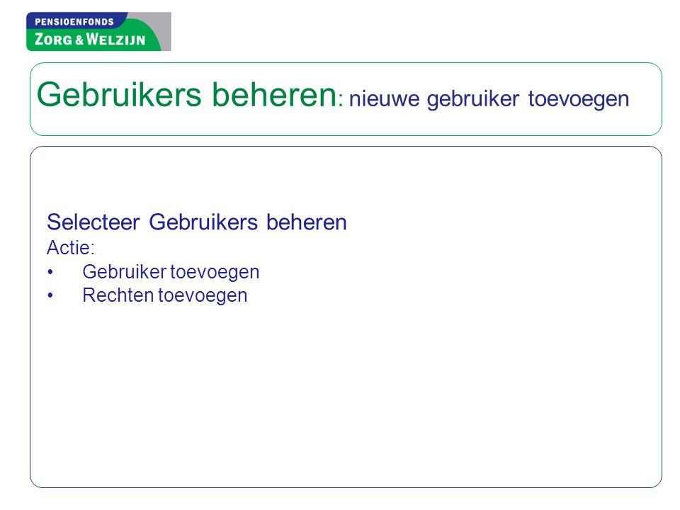 Selecteer Gebruikers beheren Actie: • Gebruiker toevoegen • Rechten toevoegen Gebruikers beheren : nieuwe gebruiker toevoegen