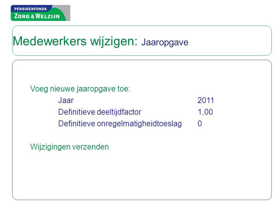 Voeg nieuwe jaaropgave toe: Jaar2011 Definitieve deeltijdfactor1,00 Definitieve onregelmatigheidtoeslag0 Wijzigingen verzenden Medewerkers wijzigen: Jaaropgave