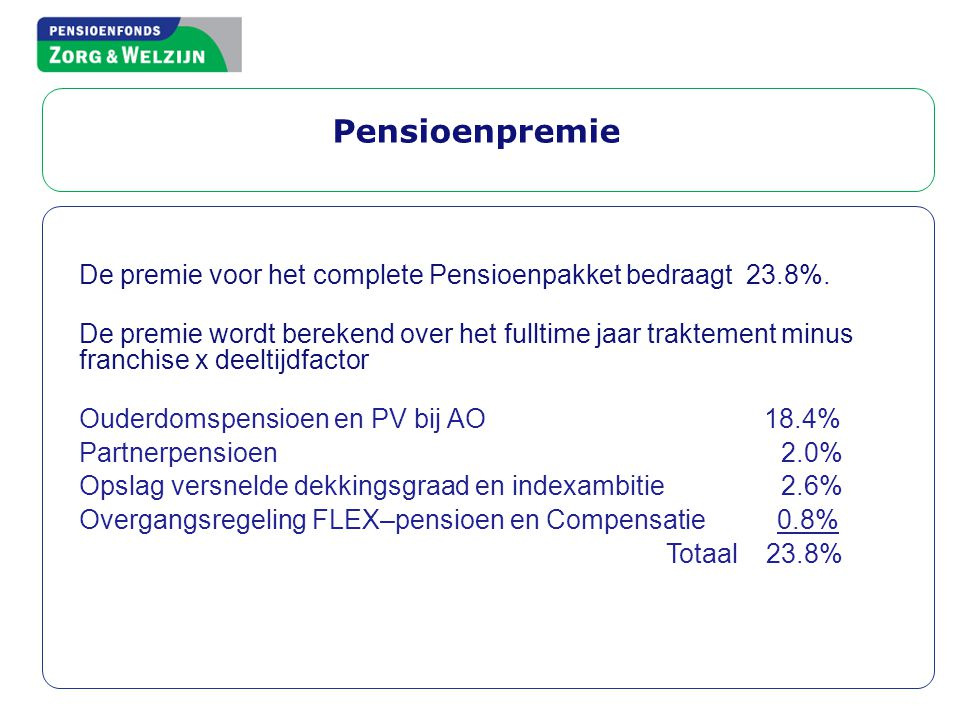 Pensioenpremie De premie voor het complete Pensioenpakket bedraagt 23.8%. De premie wordt berekend over het fulltime jaar traktement minus franchise x