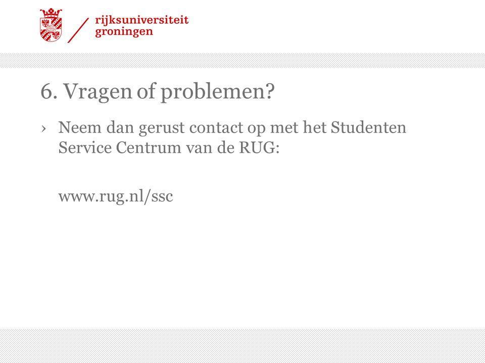 6. Vragen of problemen? ›Neem dan gerust contact op met het Studenten Service Centrum van de RUG: www.rug.nl/ssc