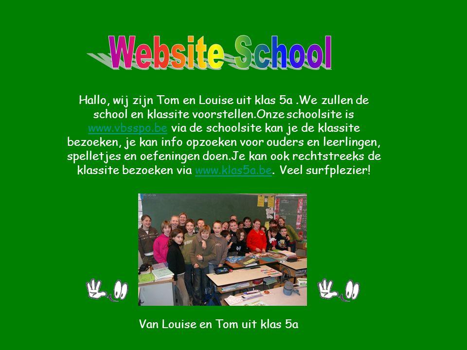 Hallo, wij zijn Tom en Louise uit klas 5a.We zullen de school en klassite voorstellen.Onze schoolsite is www.vbsspo.be via de schoolsite kan je de kla
